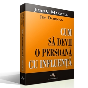 Cum să devii o persoană cu influenţă de John C. Maxwell şi Jim Dornan
